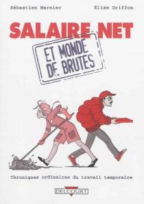 Salaire net et monde de brutes : chroniques ordinaires du travail temporaire - ÉliseGriffon