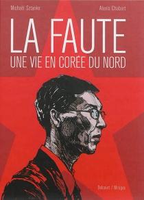 La faute, une vie en Corée du Nord : récit complet - AlexisChabert