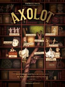 Axolot : histoires extraordinaires et sources d'étonnement - PatrickBaud