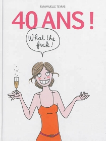 40 ans ! What the fuck ! - Emmanuelle Teyras