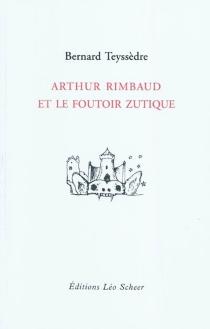 Arthur Rimbaud et le foutoir zutique - BernardTeyssèdre