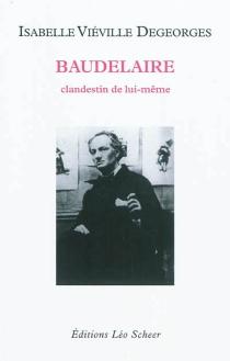 Baudelaire : clandestin de lui-même - IsabelleViéville-Degeorges