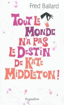 Tout le monde n'a pas le destin de Kate Middleton - FredBallard