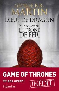 L'oeuf de dragon : 90 ans avant le trône de fer (Game of thrones) - George R.R.Martin