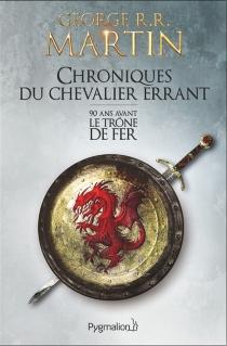 Chroniques du chevalier errant : 90 ans avant Le trône de fer (Game of thrones) - George R.R.Martin