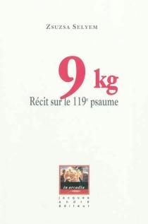 9 kilos : récit sur le 119e psaume - ZsuzsaSelyem