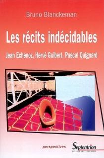 Les récits indécidables : Jean Echenoz, Hervé Guibert, Pascal Quignard - BrunoBlanckeman