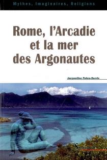 Rome, l'Arcadie et la mer des Argonautes : essai sur la naissance d'une mythologie des origines en Occident - JacquelineFabre-Serris