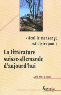 Seul le mensonge est distrayant : la littérature suisse allemande aujourd'hui - Anne-MarieGresser