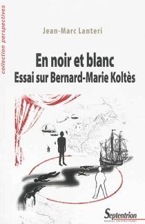 En noir et blanc : essai sur Bernard-Marie Koltès - Jean-MarcLanteri