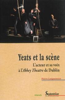 Yeats et la scène : l'acteur et sa voix à l'Abbey Theatre de Dublin - PierreLonguenesse