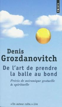 De l'art de prendre la balle au bond : précis de mécanique gestuelle et spirituelle - DenisGrozdanovitch