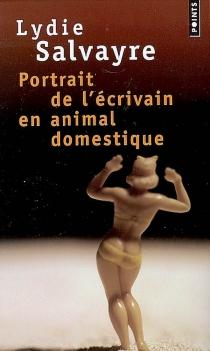 Portrait de l'écrivain en animal domestique - LydieSalvayre