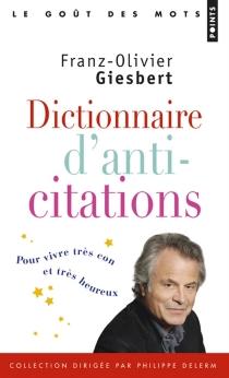 Dictionnaire d'anti-citations : pour vivre très con et très heureux - Franz-OlivierGiesbert