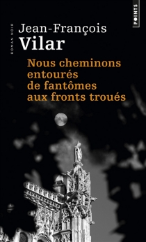 Nous cheminons entourés de fantômes aux fronts troués : roman noir - Jean-FrançoisVilar