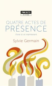 Quatre actes de présence : vivre ici et maintenant - SylvieGermain