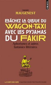 Bâchez la queue du wagon-taxi avec les pyjamas du fakir : aphorismes et autres fantaisies littéraires - ThierryMaugenest