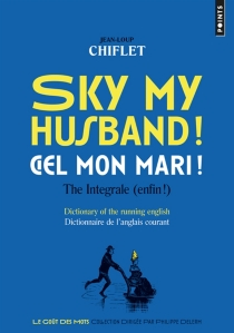 Ciel mon mari ! l'intégrale : dictionnaire de l'anglais courant| Sky my husband ! the integrale (enfin !) : dictionary of the running English - Jean-Loup Chiflet