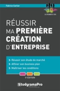 Réussir ma première création d'entreprise : réussir son étude de marché, affiner son business plan, maîtriser les conditions