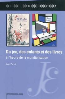 Du jeu, des enfants et des livres : à l'heure de la mondialisation - JeanPerrot