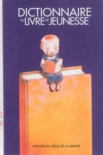 Dictionnaire du livre de jeunesse : la littérature d'enfance et de jeunesse en France -