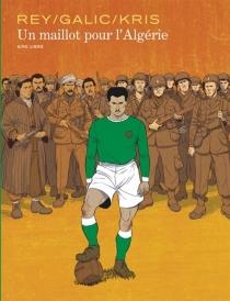 Un maillot pour l'Algérie| Suivi de Le football, ferment de l'indépendance - BertrandGalic