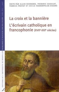La croix et la bannière : l'écrivain catholique en francophonie (XVIIe-XXIe siècles) -