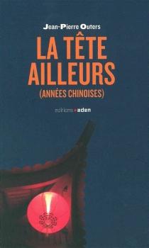La tête ailleurs : années chinoises - Jean-PierreOuters