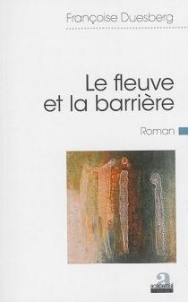 Le fleuve et la barrière : roman à sept voix - FrançoiseDuesberg