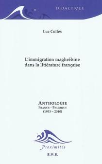 L'immigration maghrébine dans la littérature française : anthologie : France-Belgique (1953-2010) -