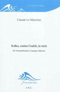 Kafka, contre l'oubli, le récit : de l'interprétation à l'analyse littéraire - ClaudeLe Manchec
