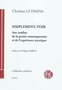 Simplement, voir : aux confins de la poésie contemporaine et de l'expérience mystique - ChristianLe Dimna