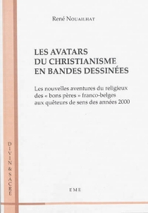 Les avatars du christianisme en bandes dessinées : les nouvelles aventures du religieux des bons pères franco-belges aux quêteurs de sens des années 2000 - RenéNouailhat
