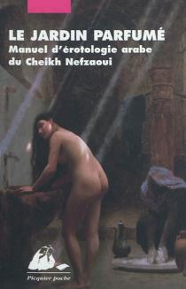 Le jardin parfumé : manuel d'érotologie arabe du cheikh Nefzaoui - Muhammad ibn Umar al-Nafzâwî