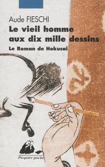 Le vieil homme aux dix mille dessins : le roman de Hokusai - AudeFieschi