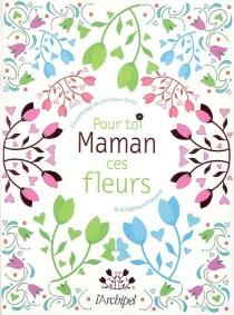 Maman, pour toi ces fleurs : une anthologie des plus beaux textes de la littérature française -