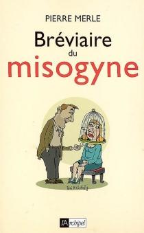 Bréviaire du misogyne : notes, réflexions, pensées et maximes - PierreMerle
