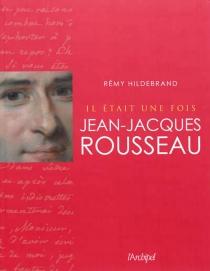Il était une fois Jean-Jacques Rousseau - RémyHildebrand