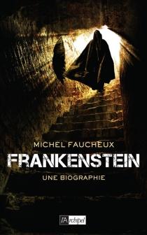 Frankenstein, une biographie - MichelFaucheux