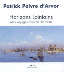 Horizons lointains : mes voyages avec les écrivains - PatrickPoivre d'Arvor