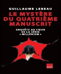 Le mystère du quatrième manuscrit : enquête au coeur de la série Millenium - GuillaumeLebeau