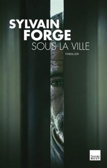 Sous la ville : thriller - SylvainForge
