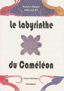 Le labyrinthe du caméléon : roman initiatique - Régor RobertMougeot