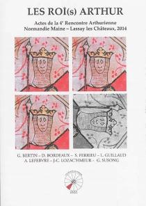 Les roi(s) Arthur : actes de la 4e Rencontre arthurienne Normandie Maine, le 27 septembre 2014 - Rencontre arthurienne Normandie Maine