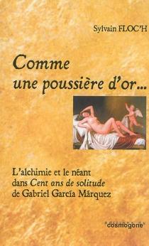 Comme une poussière d'or... : l'alchimie et le néant dans Cent ans de solitude de Gabriel Garcia Marquez - SylvainFloc'h