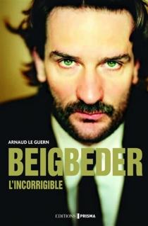 Beigbeder, l'incorrigible - ArnaudLe Guern