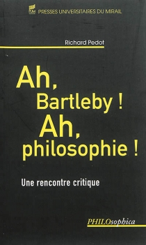 Ah, Bartleby ! Ah, philosophie ! : une rencontre critique - Richard Pedot