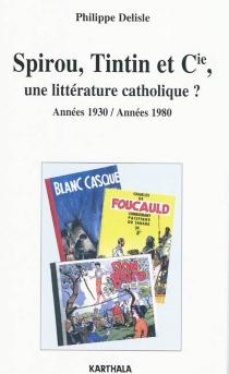 Spirou, Tintin et Cie, une littérature catholique ? : années 1930-années 1980 - PhilippeDelisle