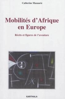 Mobilités d'Afrique en Europe : récits et figures de l'aventure - CatherineMazauric