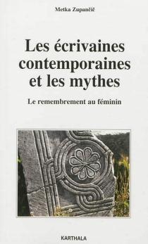 Les écrivaines contemporaines et les mythes : le remembrement au féminin - MetkaZupancic